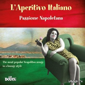 Laperitivo italiano passione napoletana The Most Popular Neapolitan Songs in a Lounge Style (2015)