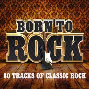 Born To Rock 60 Tracks Of Classic Rock (2015)